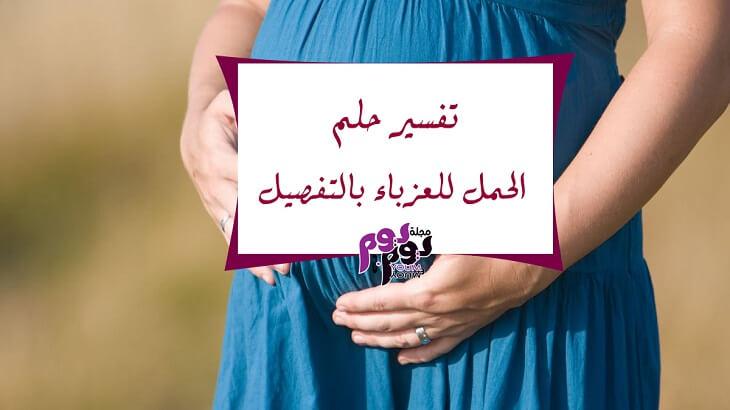 تفسير حلم الحمل للعزباء بالتفصيل وللرجل الأعزب مجلة يوم بيوم