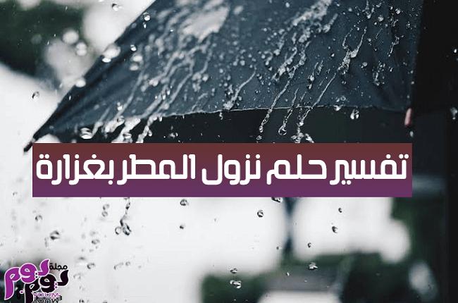 تفسير حلم نزول المطر بغزارة بالتفصيل لابن سيرين والنابلسي وابن شاهين مجلة يوم بيوم